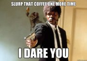 Slurp coffee
